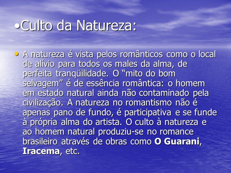 Culto da Natureza: A natureza é vista pelos românticos como o local de alívio para todos os males da alma, de perfeita tranqüilidade. O mito do bom se