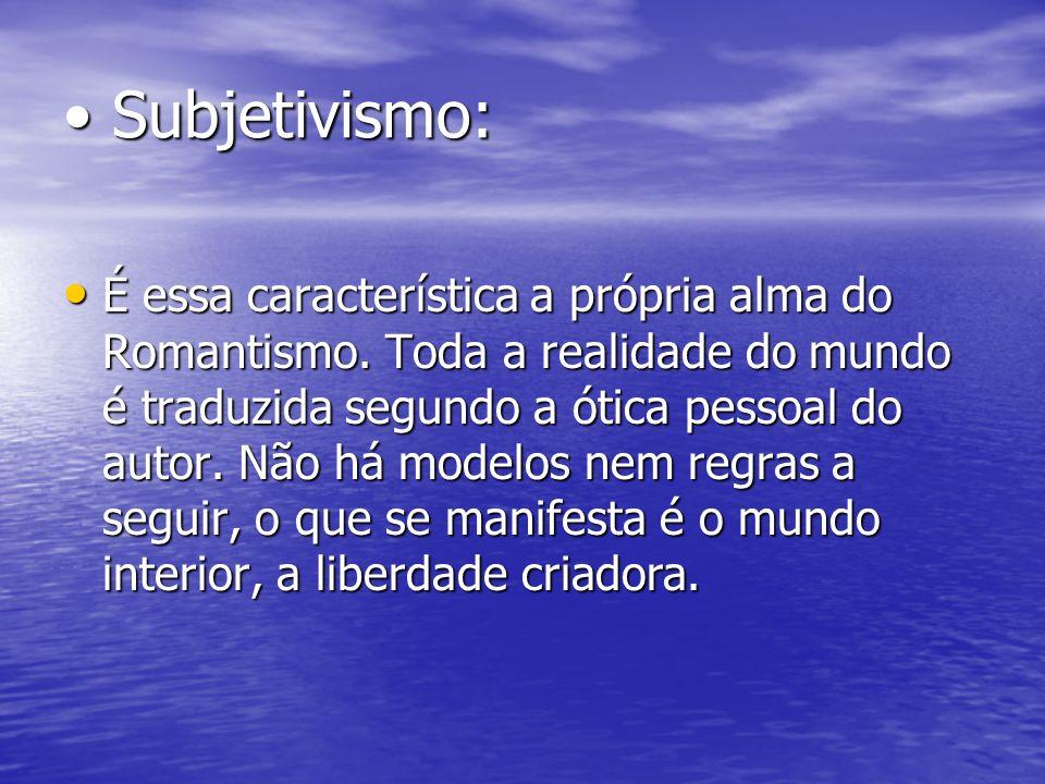 Subjetivismo: Subjetivismo: É essa característica a própria alma do Romantismo. Toda a realidade do mundo é traduzida segundo a ótica pessoal do autor