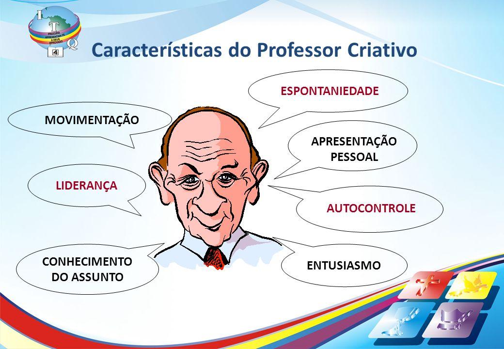 Características do Professor Criativo MOVIMENTAÇÃO LIDERANÇAENTUSIASMO AUTOCONTROLE ESPONTANIEDADE APRESENTAÇÃO PESSOAL CONHECIMENTO DO ASSUNTO