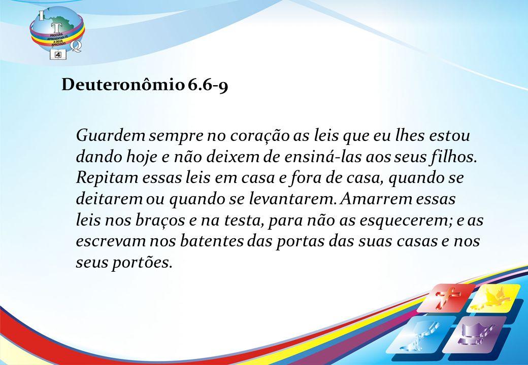 Deuteronômio 6.6-9 Guardem sempre no coração as leis que eu lhes estou dando hoje e não deixem de ensiná-las aos seus filhos. Repitam essas leis em ca