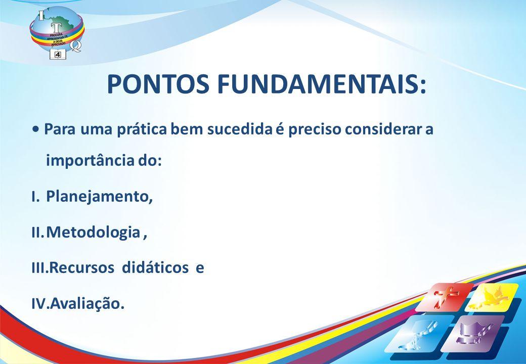PONTOS FUNDAMENTAIS: Para uma prática bem sucedida é preciso considerar a importância do: I. Planejamento, II. Metodologia, III. Recursos didáticos e