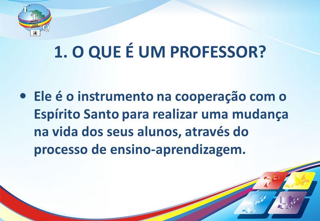 1. O QUE É UM PROFESSOR? Ele é o instrumento na cooperação com o Espírito Santo para realizar uma mudança na vida dos seus alunos, através do processo
