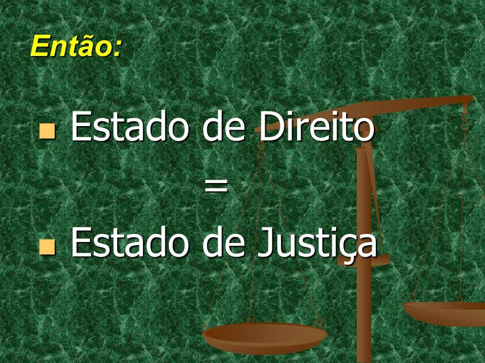 Então: Estado de Direito Estado de Direito = Estado de Justiça Estado de Justiça