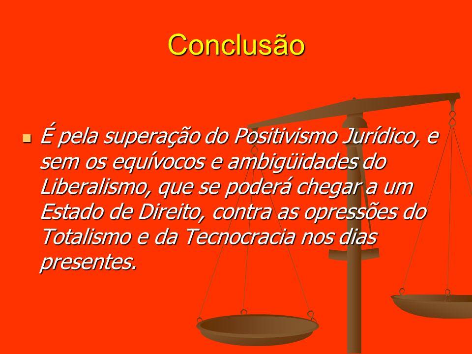 Conclusão É pela superação do Positivismo Jurídico, e sem os equívocos e ambigüidades do Liberalismo, que se poderá chegar a um Estado de Direito, con