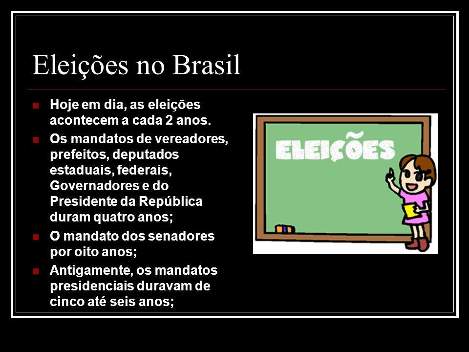 Eleições no Brasil Hoje em dia, as eleições acontecem a cada 2 anos. Os mandatos de vereadores, prefeitos, deputados estaduais, federais, Governadores
