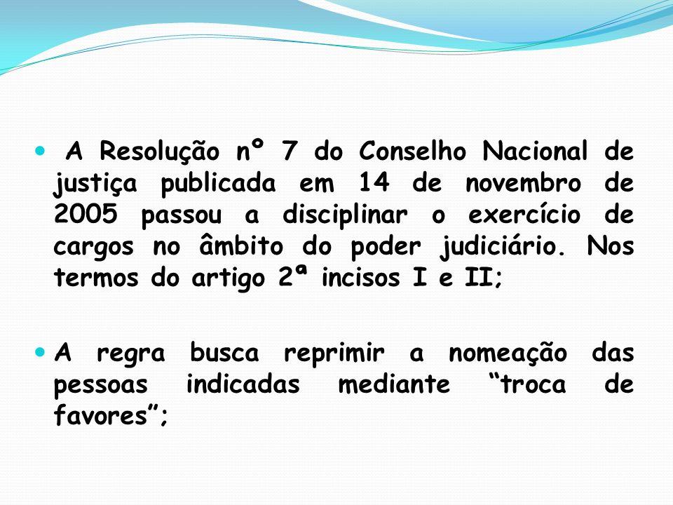 A Resolução nº 7 do Conselho Nacional de justiça publicada em 14 de novembro de 2005 passou a disciplinar o exercício de cargos no âmbito do poder jud