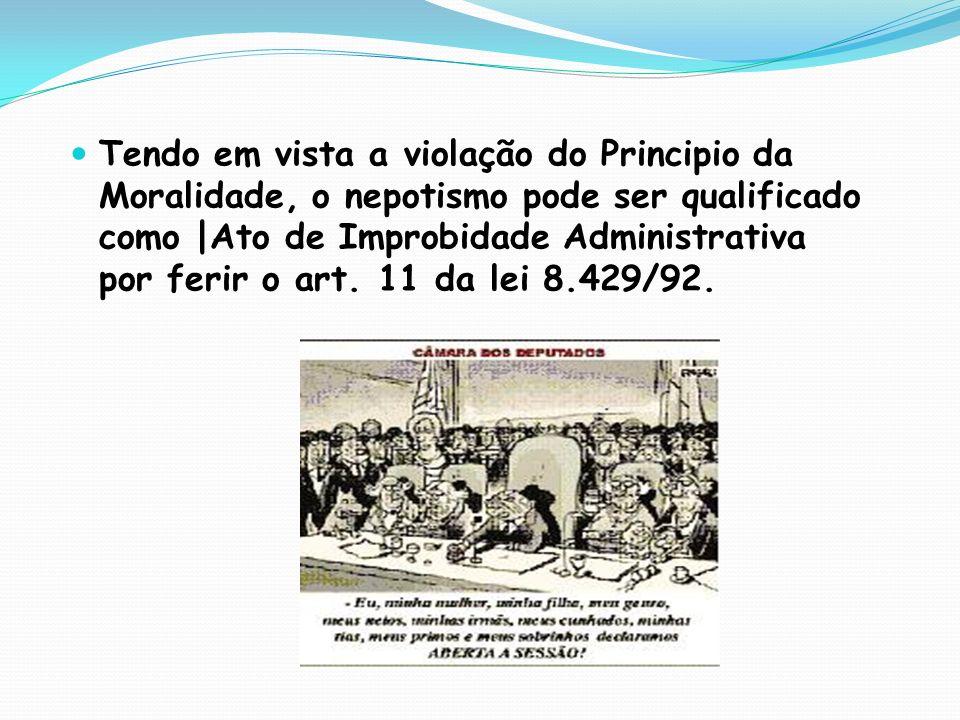 Tendo em vista a violação do Principio da Moralidade, o nepotismo pode ser qualificado como |Ato de Improbidade Administrativa por ferir o art. 11 da