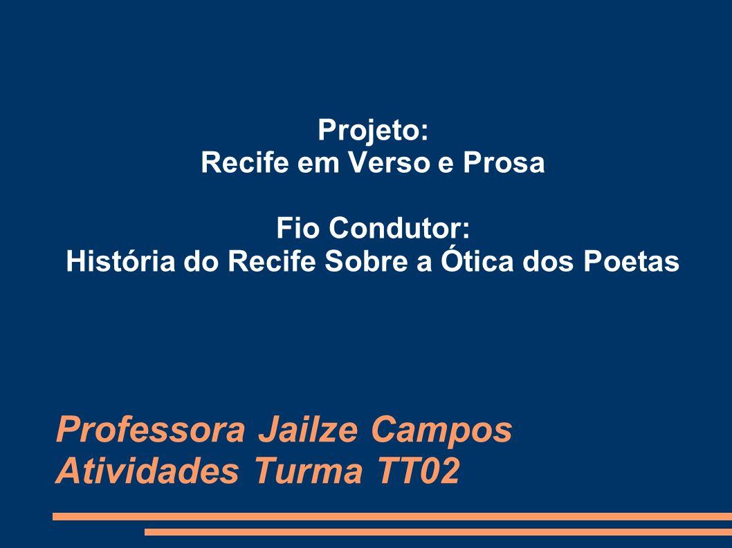 Professora Jailze Campos Atividades Turma TT02 Projeto: Recife em Verso e Prosa Fio Condutor: História do Recife Sobre a Ótica dos Poetas