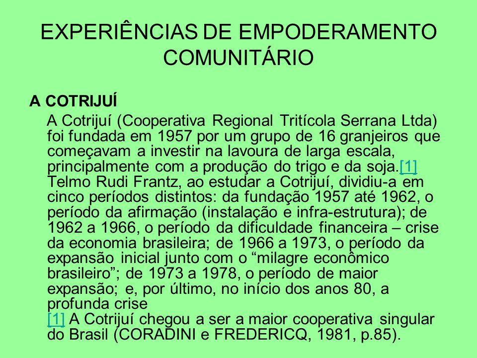 A COTRIJUÍ A Cotrijuí (Cooperativa Regional Tritícola Serrana Ltda) foi fundada em 1957 por um grupo de 16 granjeiros que começavam a investir na lavoura de larga escala, principalmente com a produção do trigo e da soja.[1] Telmo Rudi Frantz, ao estudar a Cotrijuí, dividiu-a em cinco períodos distintos: da fundação 1957 até 1962, o período da afirmação (instalação e infra-estrutura); de 1962 a 1966, o período da dificuldade financeira – crise da economia brasileira; de 1966 a 1973, o período da expansão inicial junto com o milagre econômico brasileiro; de 1973 a 1978, o período de maior expansão; e, por último, no início dos anos 80, a profunda crise [1] A Cotrijuí chegou a ser a maior cooperativa singular do Brasil (CORADINI e FREDERICQ, 1981, p.85).[1] EXPERIÊNCIAS DE EMPODERAMENTO COMUNITÁRIO