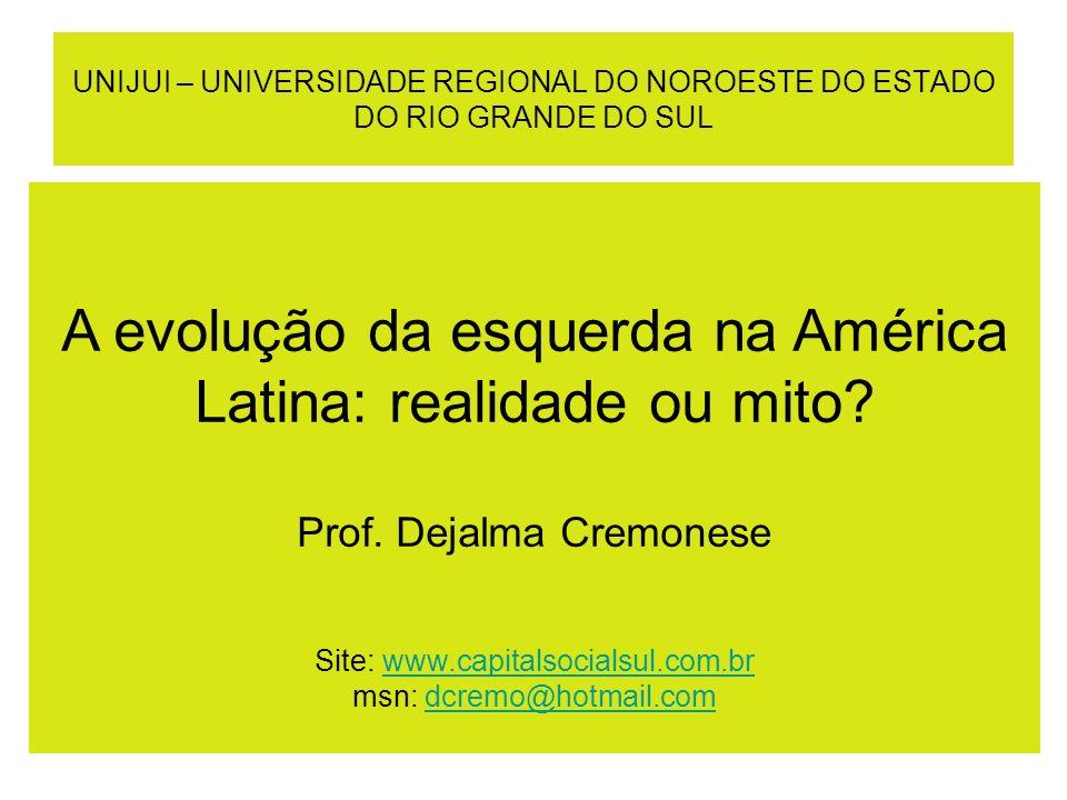 UNIJUI – UNIVERSIDADE REGIONAL DO NOROESTE DO ESTADO DO RIO GRANDE DO SUL A evolução da esquerda na América Latina: realidade ou mito? Prof. Dejalma C