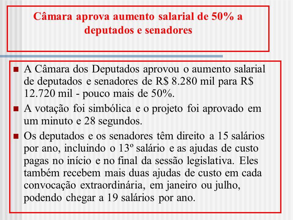 Câmara aprova aumento salarial de 50% a deputados e senadores A Câmara dos Deputados aprovou o aumento salarial de deputados e senadores de R$ 8.280 m