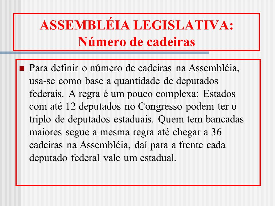 ASSEMBLÉIA LEGISLATIVA: Número de cadeiras Para definir o número de cadeiras na Assembléia, usa-se como base a quantidade de deputados federais. A reg