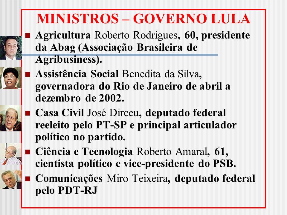 MINISTROS – GOVERNO LULA Agricultura Roberto Rodrigues, 60, presidente da Abag (Associação Brasileira de Agribusiness). Assistência Social Benedita da