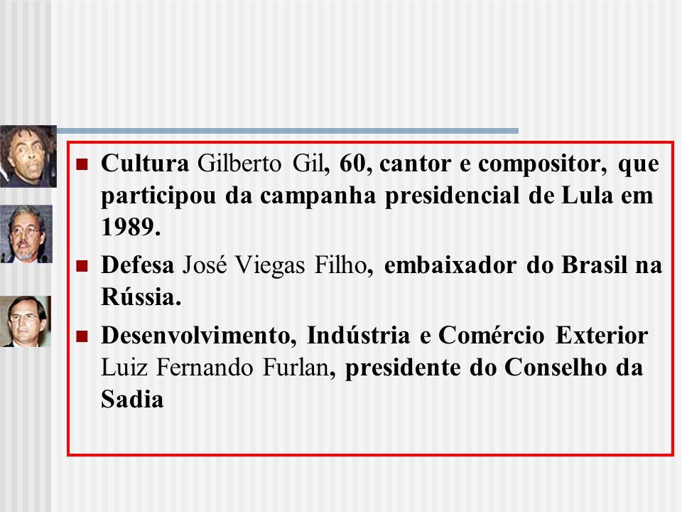 Cultura Gilberto Gil, 60, cantor e compositor, que participou da campanha presidencial de Lula em 1989. Defesa José Viegas Filho, embaixador do Brasil