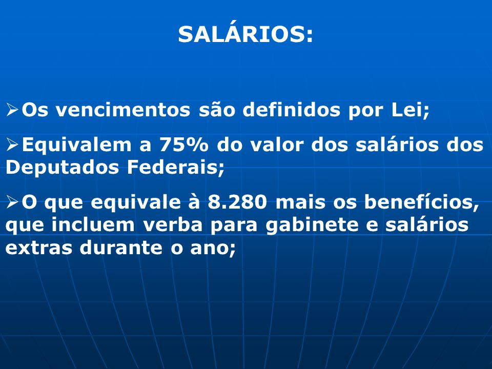 SALÁRIOS: Os vencimentos são definidos por Lei; Equivalem a 75% do valor dos salários dos Deputados Federais; O que equivale à 8.280 mais os benefícios, que incluem verba para gabinete e salários extras durante o ano;