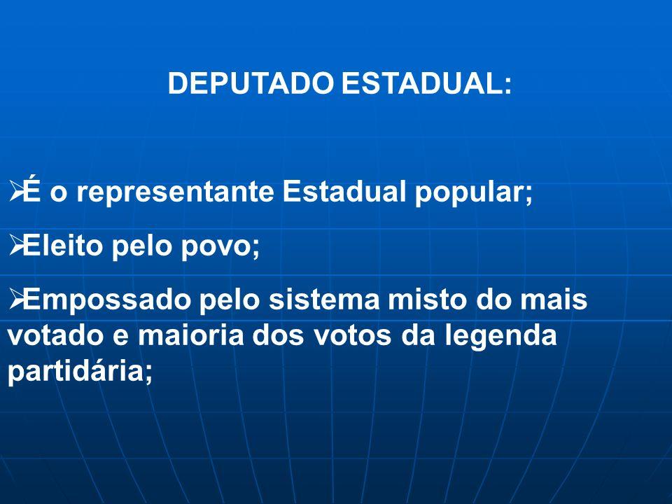 DEPUTADO ESTADUAL: É o representante Estadual popular; Eleito pelo povo; Empossado pelo sistema misto do mais votado e maioria dos votos da legenda partidária;