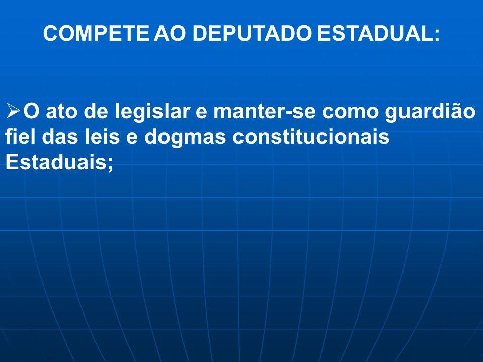 COMPETE AO DEPUTADO ESTADUAL: O ato de legislar e manter-se como guardião fiel das leis e dogmas constitucionais Estaduais;