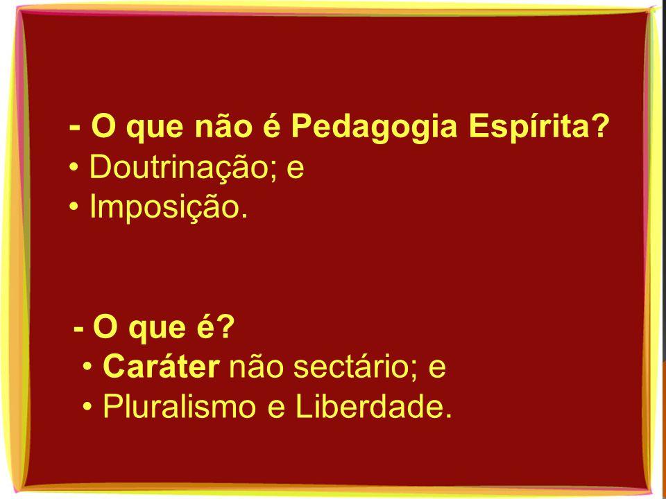 - O que não é Pedagogia Espírita? Doutrinação; e Imposição. - O que é? Caráter não sectário; e Pluralismo e Liberdade.