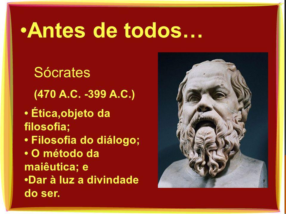 Antes de todos… Sócrates (470 A.C. -399 A.C.) Ética,objeto da filosofia; Filosofia do diálogo; O método da maiêutica; e Dar à luz a divindade do ser.