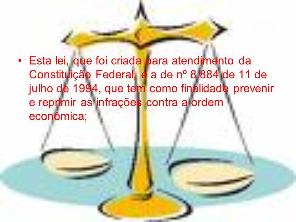 Esta lei, que foi criada para atendimento da Constituição Federal, é a de nº 8.884 de 11 de julho de 1994, que tem como finalidade prevenir e reprimir