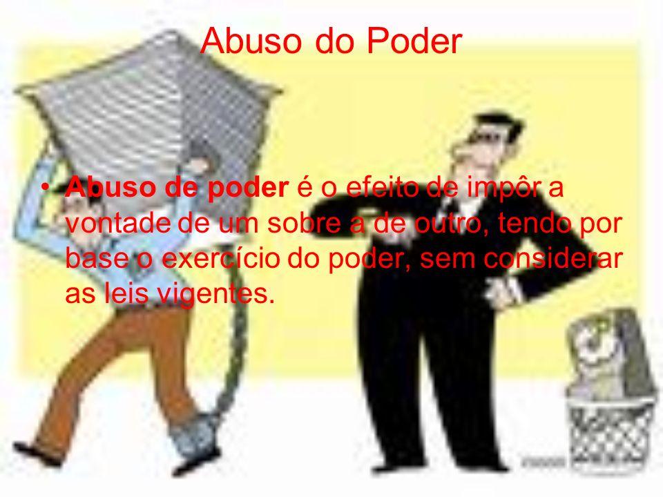 Abuso do Poder Abuso de poder é o efeito de impôr a vontade de um sobre a de outro, tendo por base o exercício do poder, sem considerar as leis vigent