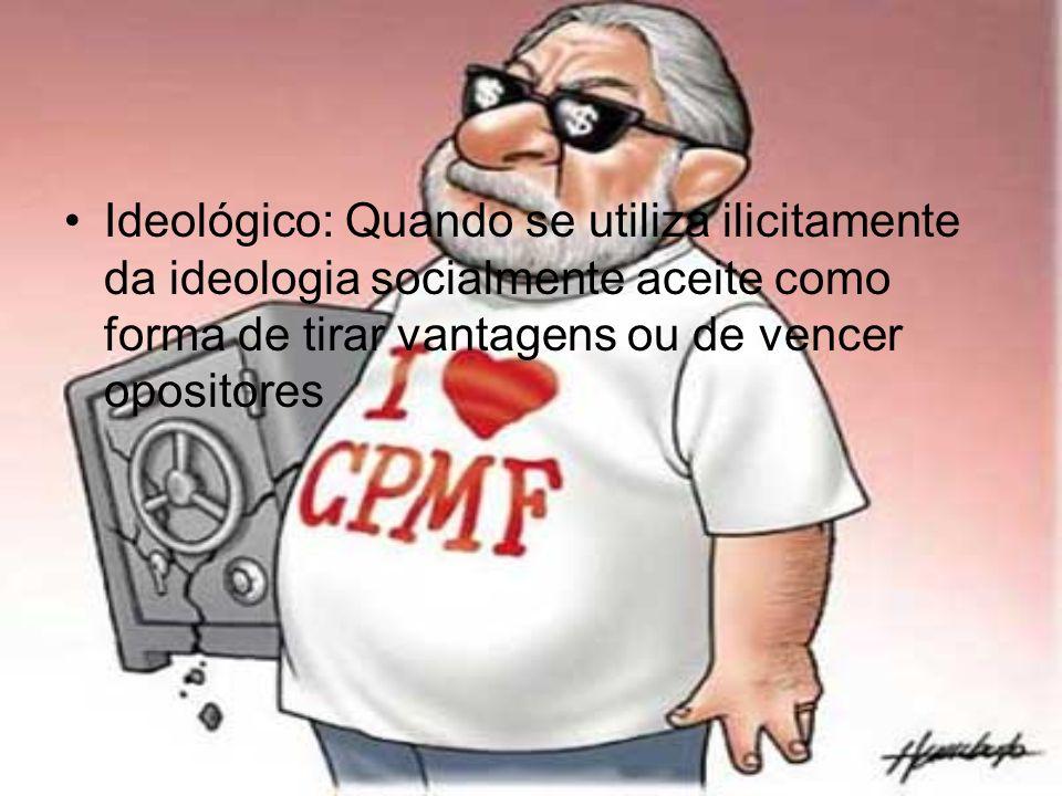 Ideológico: Quando se utiliza ilicitamente da ideologia socialmente aceite como forma de tirar vantagens ou de vencer opositores
