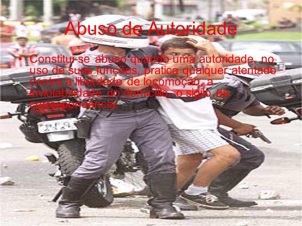 Abuso de Autoridade Constitui-se abuso quando uma autoridade, no uso de suas funções, pratica qualquer atentado contra a liberdade de locomoção, a inv