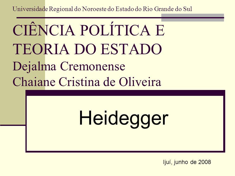 Universidade Regional do Noroeste do Estado do Rio Grande do Sul CIÊNCIA POLÍTICA E TEORIA DO ESTADO Dejalma Cremonense Chaiane Cristina de Oliveira Heidegger Ijuí, junho de 2008