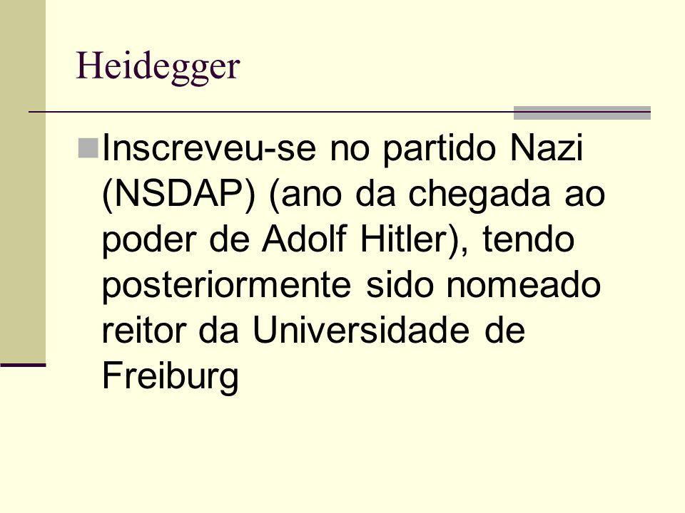 Heidegger Inscreveu-se no partido Nazi (NSDAP) (ano da chegada ao poder de Adolf Hitler), tendo posteriormente sido nomeado reitor da Universidade de Freiburg