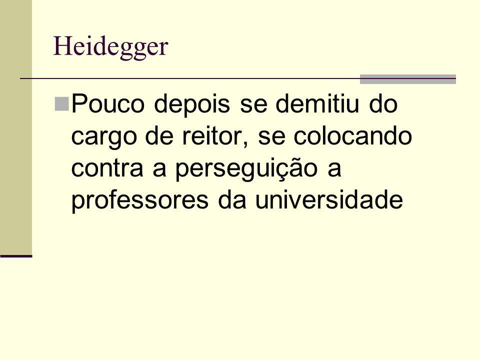 Heidegger Pouco depois se demitiu do cargo de reitor, se colocando contra a perseguição a professores da universidade