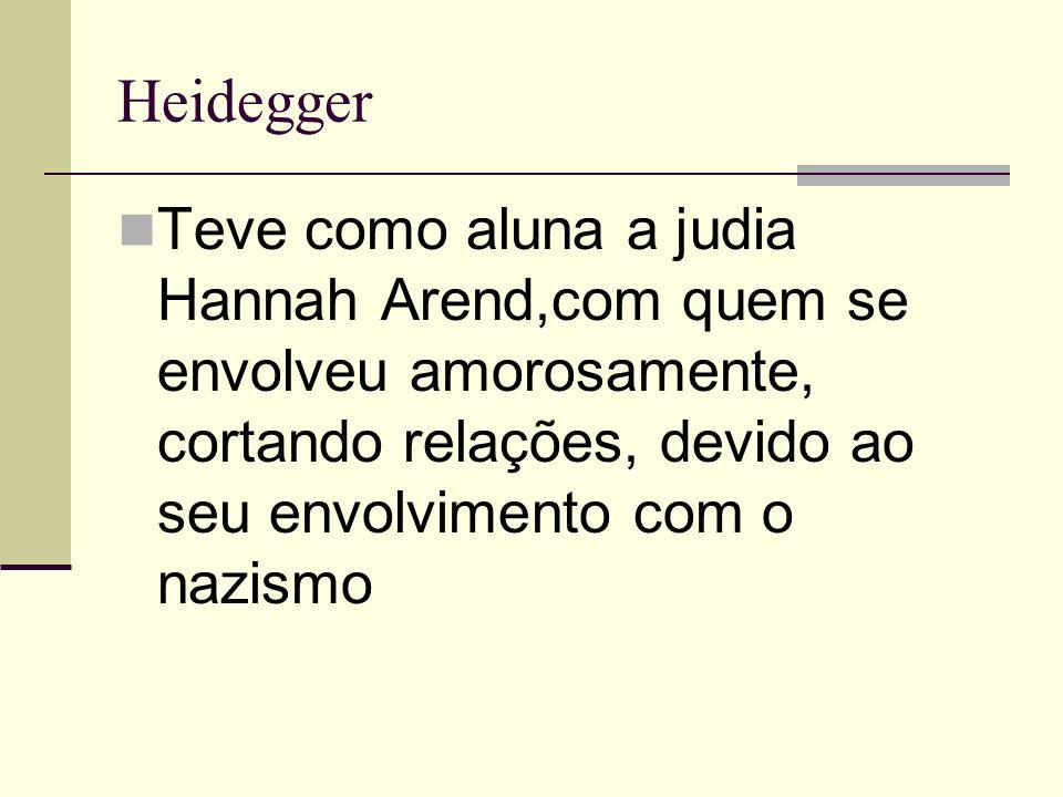 Heidegger Teve como aluna a judia Hannah Arend,com quem se envolveu amorosamente, cortando relações, devido ao seu envolvimento com o nazismo