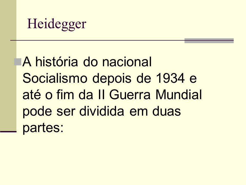 Heidegger A história do nacional Socialismo depois de 1934 e até o fim da II Guerra Mundial pode ser dividida em duas partes: