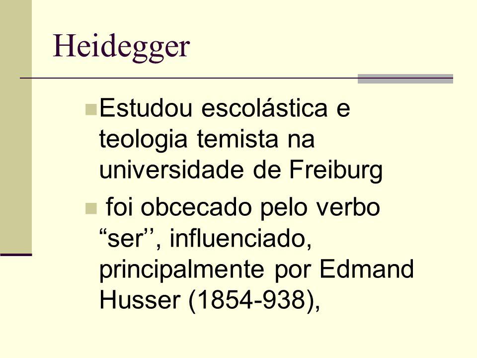 Heidegger Estudou escolástica e teologia temista na universidade de Freiburg foi obcecado pelo verbo ser, influenciado, principalmente por Edmand Husser (1854-938),
