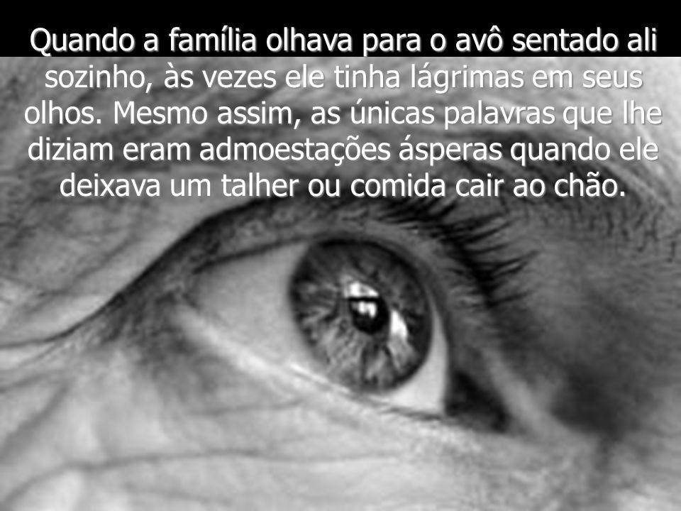 Quando a família olhava para o avô sentado ali sozinho, às vezes ele tinha lágrimas em seus olhos. Mesmo assim, as únicas palavras que lhe diziam eram