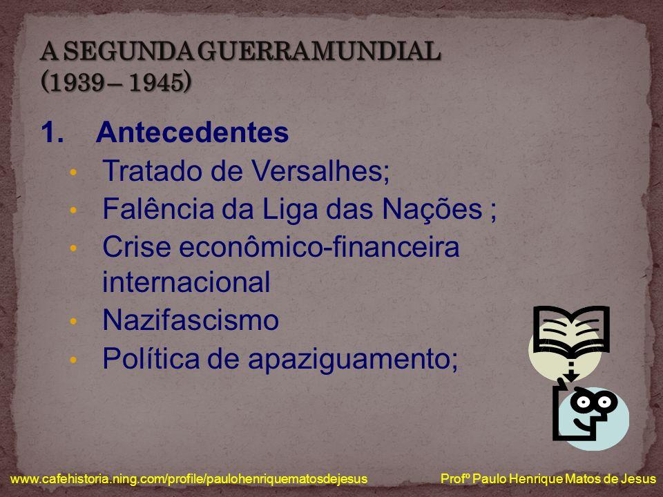 1. Antecedentes Tratado de Versalhes; Falência da Liga das Nações ; Crise econômico-financeira internacional Nazifascismo Política de apaziguamento; w