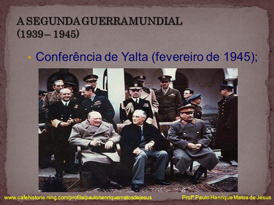 Conferência de Yalta (fevereiro de 1945); www.cafehistoria.ning.com/profile/paulohenriquematosdejesus Profº Paulo Henrique Matos de Jesus