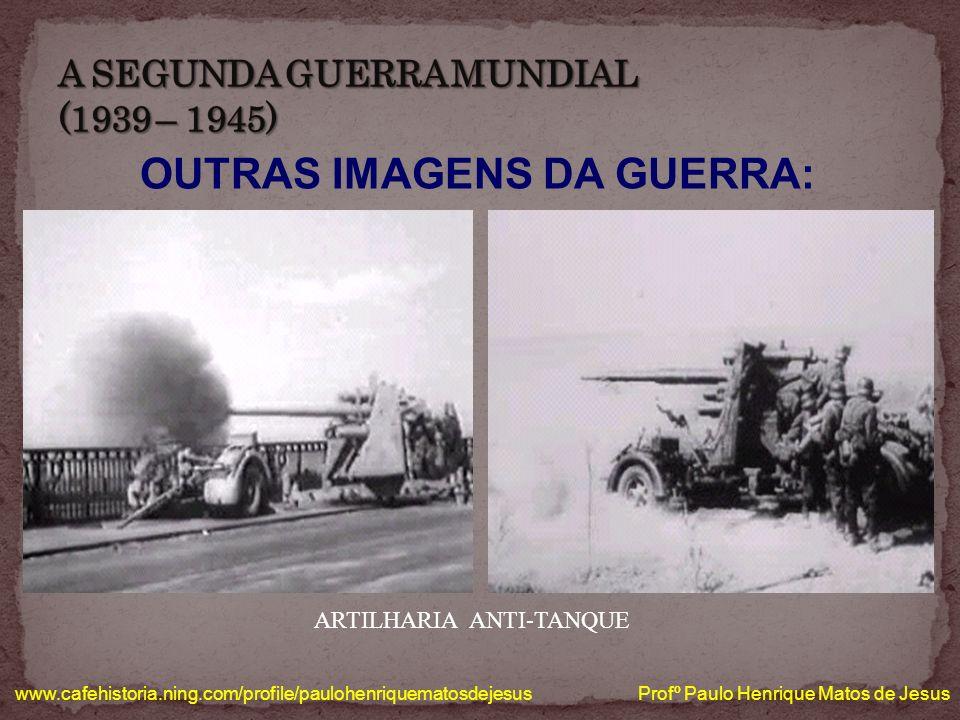 OUTRAS IMAGENS DA GUERRA: www.cafehistoria.ning.com/profile/paulohenriquematosdejesus Profº Paulo Henrique Matos de Jesus ARTILHARIA ANTI-TANQUE
