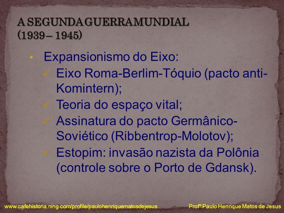 Expansionismo do Eixo: Eixo Roma-Berlim-Tóquio (pacto anti- Komintern); Teoria do espaço vital; Assinatura do pacto Germânico- Soviético (Ribbentrop-M