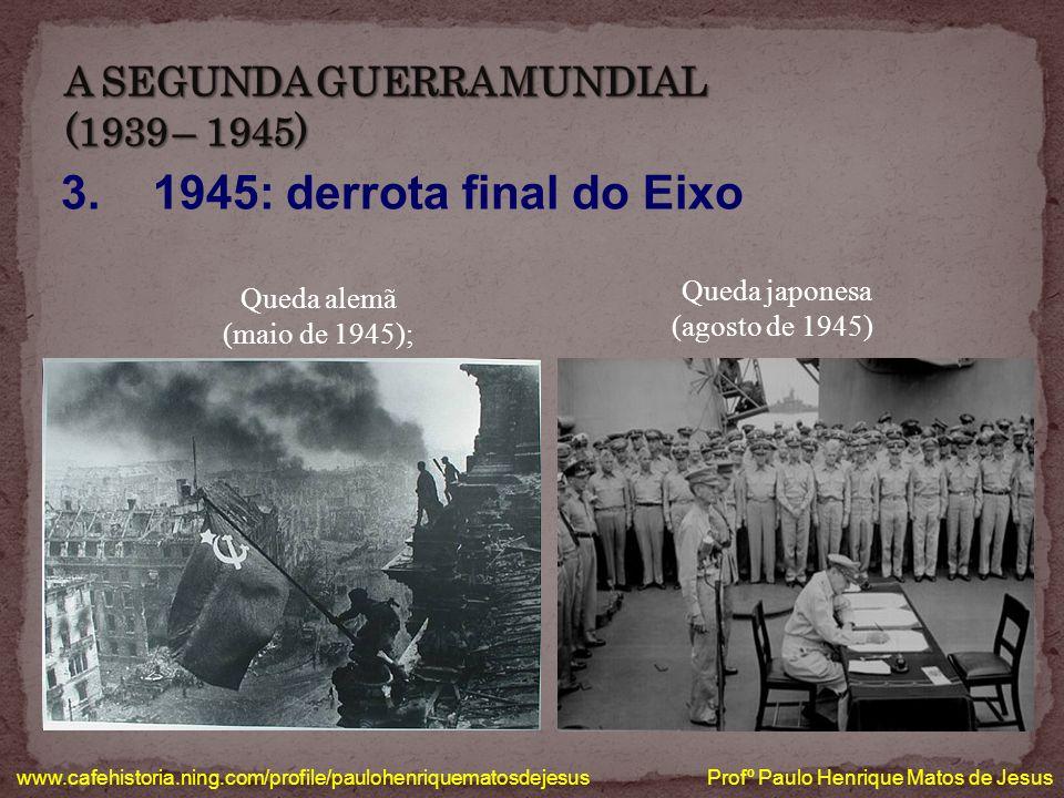 3. 1945: derrota final do Eixo www.cafehistoria.ning.com/profile/paulohenriquematosdejesus Profº Paulo Henrique Matos de Jesus Queda japonesa (agosto