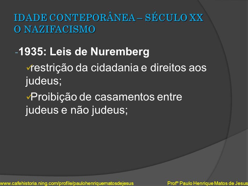 IDADE CONTEPORÂNEA – SÉCULO XX O NAZIFACISMO - 1935: Leis de Nuremberg restrição da cidadania e direitos aos judeus; Proibição de casamentos entre jud