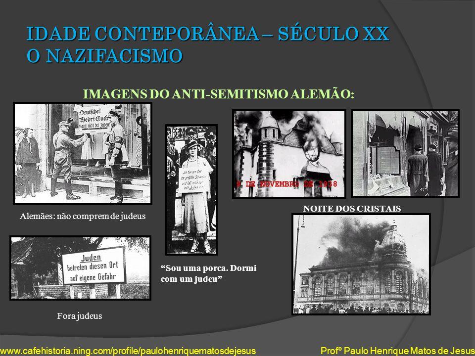 IDADE CONTEPORÂNEA – SÉCULO XX O NAZIFACISMO IMAGENS DO ANTI-SEMITISMO ALEMÃO: www.cafehistoria.ning.com/profile/paulohenriquematosdejesus Profº Paulo