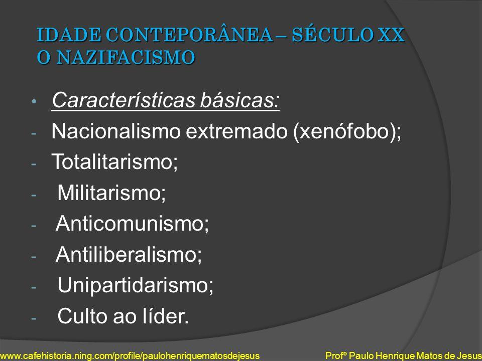 IDADE CONTEPORÂNEA – SÉCULO XX O NAZIFACISMO Características básicas: - Nacionalismo extremado (xenófobo); - Totalitarismo; - Militarismo; - Anticomun