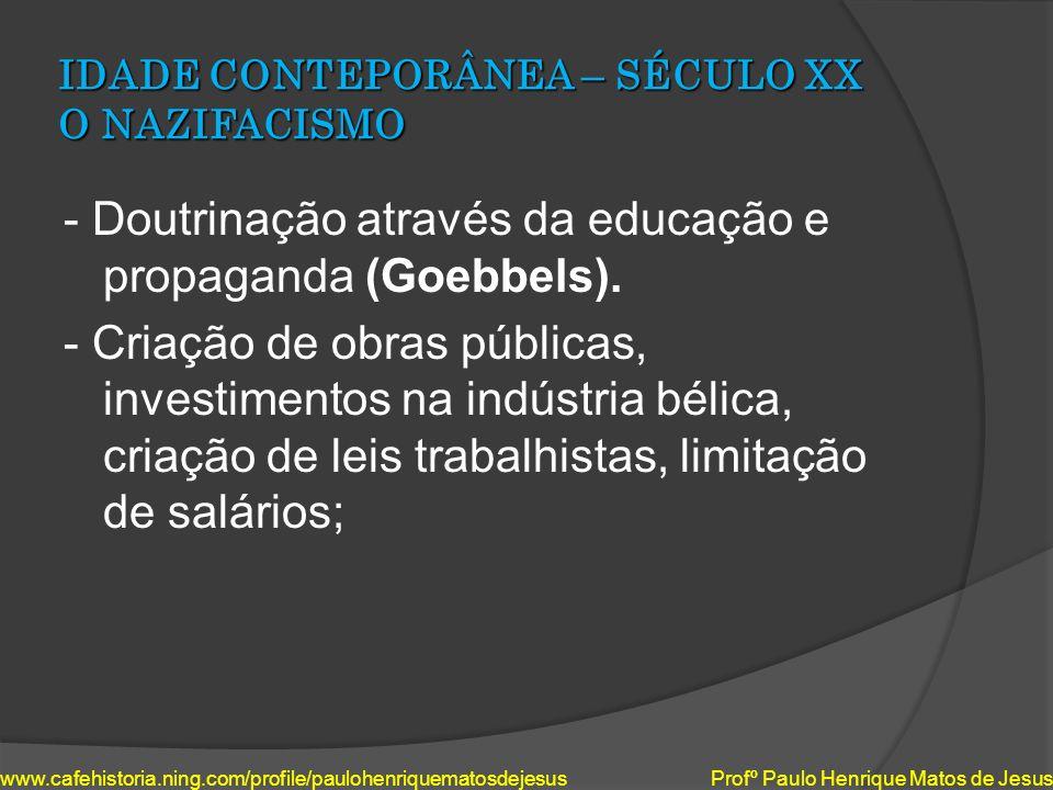 IDADE CONTEPORÂNEA – SÉCULO XX O NAZIFACISMO - Doutrinação através da educação e propaganda (Goebbels). - Criação de obras públicas, investimentos na