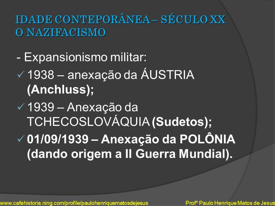 IDADE CONTEPORÂNEA – SÉCULO XX O NAZIFACISMO - Expansionismo militar: 1938 – anexação da ÁUSTRIA (Anchluss); 1939 – Anexação da TCHECOSLOVÁQUIA (Sudet