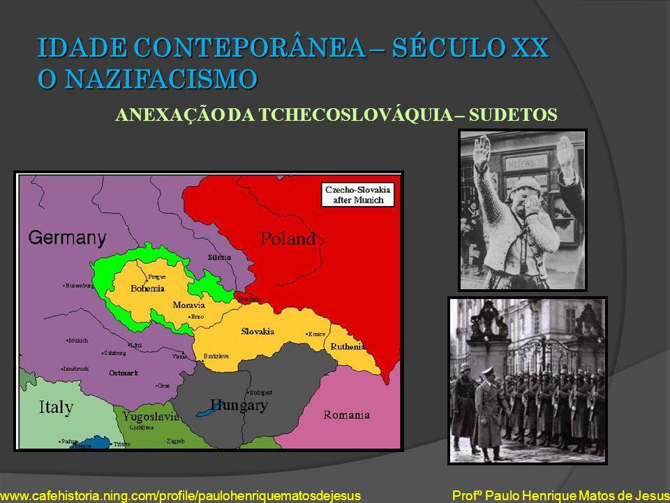 IDADE CONTEPORÂNEA – SÉCULO XX O NAZIFACISMO ANEXAÇÃO DA TCHECOSLOVÁQUIA – SUDETOS www.cafehistoria.ning.com/profile/paulohenriquematosdejesus Profº P