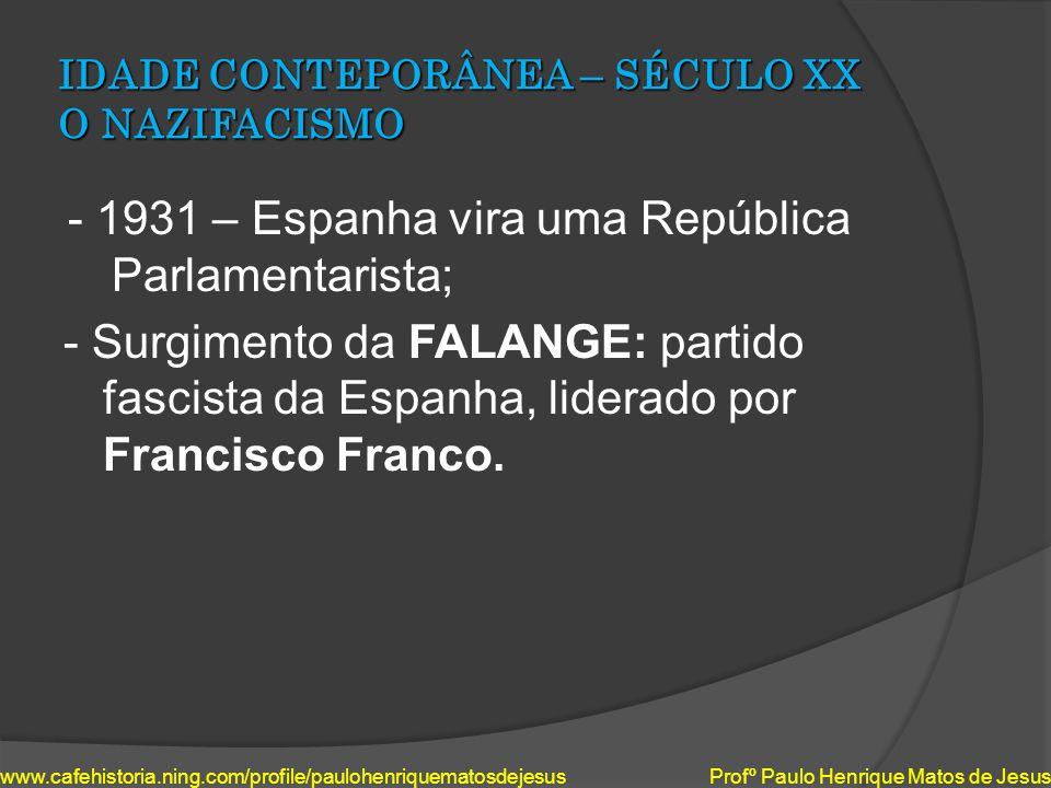IDADE CONTEPORÂNEA – SÉCULO XX O NAZIFACISMO - 1931 – Espanha vira uma República Parlamentarista; - Surgimento da FALANGE: partido fascista da Espanha