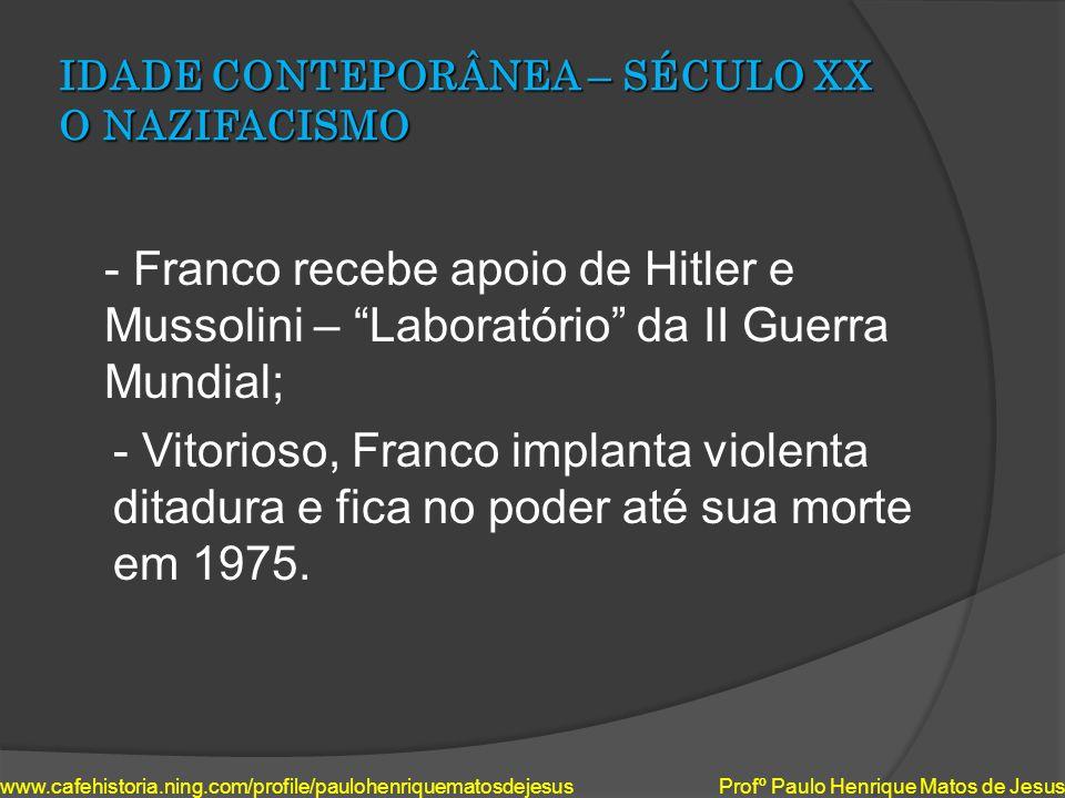 IDADE CONTEPORÂNEA – SÉCULO XX O NAZIFACISMO - Franco recebe apoio de Hitler e Mussolini – Laboratório da II Guerra Mundial; - Vitorioso, Franco impla