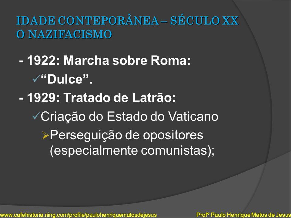 IDADE CONTEPORÂNEA – SÉCULO XX O NAZIFACISMO - 1922: Marcha sobre Roma: Dulce. - 1929: Tratado de Latrão: Criação do Estado do Vaticano Perseguição de