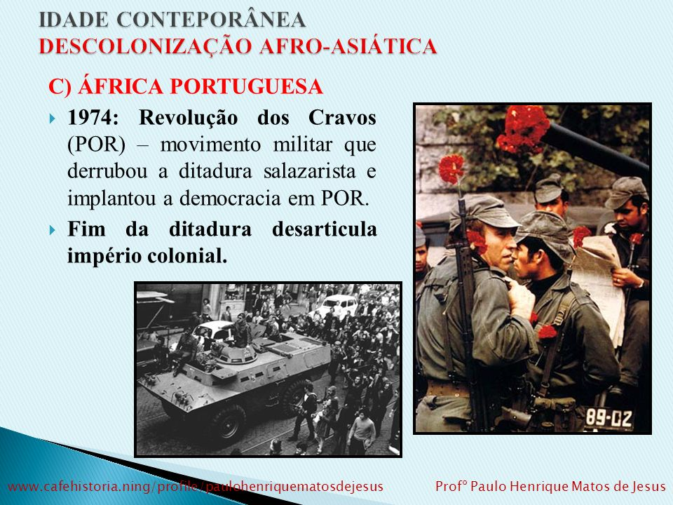 C) ÁFRICA PORTUGUESA 1974: Revolução dos Cravos (POR) – movimento militar que derrubou a ditadura salazarista e implantou a democracia em POR.