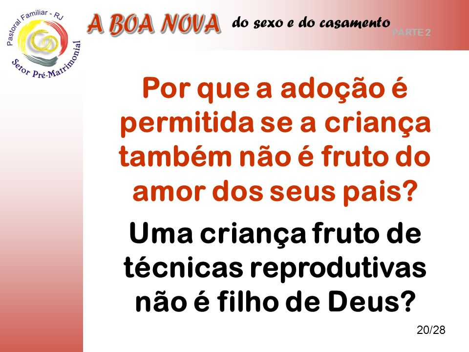 do sexo e do casamento Uma criança fruto de técnicas reprodutivas não é filho de Deus? 20/28 PARTE 2 Por que a adoção é permitida se a criança também
